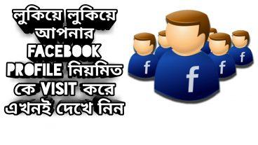 লুকিয়ে লুকিয়ে আপনার Facebook profile নিয়মিত কে visit করে এখনই দেখে নিন :