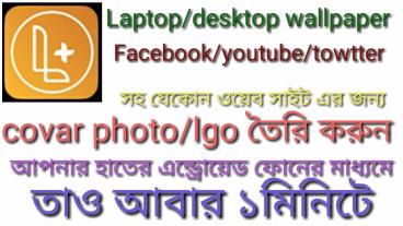 Laptop/desktop wallpaper Facebook/youtube/towtter  সহ যেকোন ওয়েব সাইট এর জন্য covar photo/lgo তৈরি করুন আপনার হাতের এন্ড্রোয়েড ফোনের মাধ্যমে তাও আবার ১মিঃ